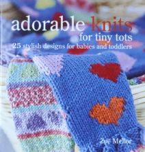 Adorable Knits For Tiny Tots by Zoe Mellor. Hardback Collection of 25 Knitwear Designs for Toddlers